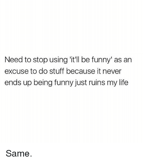 Funny, Life, and Memes: Need to stop using 'it'll be funny' as an  excuse to do stuff because it never  ends up being funny just ruins my life Same.