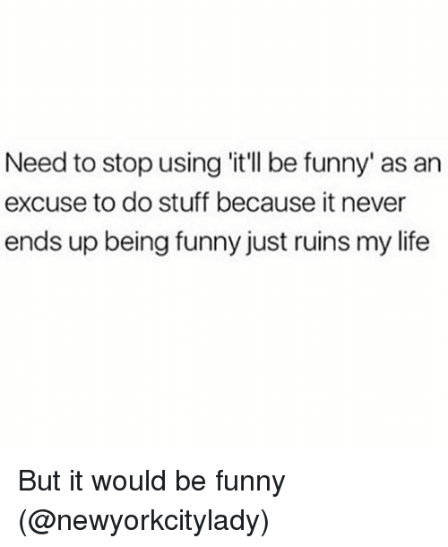 Funny, Life, and Stuff: Need to stop using 'it'll be funny' as an  excuse to do stuff because it never  ends up being funny just ruins my life But it would be funny (@newyorkcitylady)