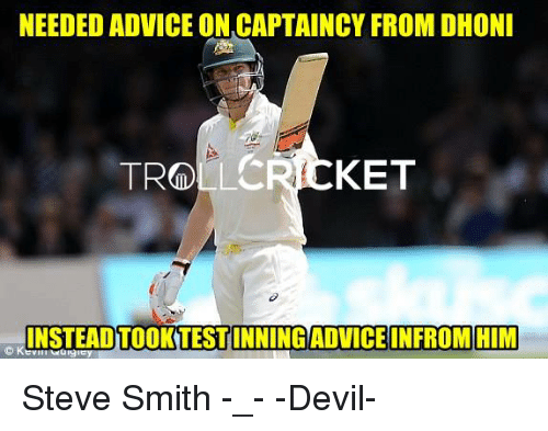 Steve Smith: NEEDED ADVICE ONCAPTAINCY FROM DHONI  KET  TROLL  INSTEAD TOOK TEST  INFROM HIM  C K Steve Smith -_-   -Devil-