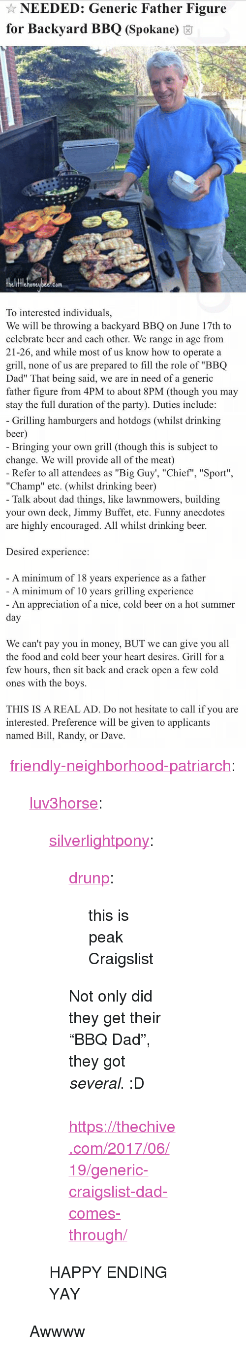"drinking beer: NEEDED: Generic Father Figure  for Backyard BBQ (Spokane) 6  fflehoneubee.com  To interested individuals,  We will be throwing a backyard BBQ on June 17th to  celebrate beer and each other. We range in age from  21-26, and while most of us know how to operate a  grill, none of us are prepared to fill the role of ""BBQ  Dad"" That being said, we are in need of a generic  father figure from 4PM to about 8PM (though you may  stay the full duration of the party). Duties include:   Grilling hamburgers and hotdogs (whilst drinking  beer  Bringing your own grill (though this is subject to  change. We will provide all of the meat)  Refer to all attendees as ""Big Guy', ""Chief"", ""Sport""  ""Champ"" etc. (whilst drinking beer)  Talk about dad things, like lawnmowers, building  your own deck, Jimmy Buffet, etc. Funny anecdotes  are highly encouraged. All whilst drinking beer.  Desired experience:  A minimum of 18 vears experience as a father  A minimum of 10 years grilling experience  An appreciation of a nice, cold beer on a hot summer  We can't pay you in money, BUT we can give you all  the food and cold beer vour heart desires. Grill for a  few hours, then sit back and crack open a few cold  ones with the boys.  THIS IS A REAL AD. Do not hesitate to call if you are  interested. Preference will be given to applicants  named Bill, Randy, or Dave <p><a href=""http://friendly-neighborhood-patriarch.tumblr.com/post/170766193952/luv3horse-silverlightpony-drunp-this-is"" class=""tumblr_blog"">friendly-neighborhood-patriarch</a>:</p><blockquote> <p><a href=""http://luv3horse.tumblr.com/post/164653478181/silverlightpony-drunp-this-is-peak-craigslist"" class=""tumblr_blog"">luv3horse</a>:</p> <blockquote> <p><a href=""https://silverlightpony.tumblr.com/post/162259709552/drunp-this-is-peak-craigslist-not-only-did-they"" class=""tumblr_blog"">silverlightpony</a>:</p>  <blockquote> <p><a href=""https://drunp.tumblr.com/post/161376664752/this-is-peak-craigslist"" class=""tumblr_blog"">drunp</a>:</p> <blockquote><p>this is peak Craigslist</p></blockquote> <p>Not only did they get their ""BBQ Dad"", they got <i>several</i>.  :D<br/><br/><a href=""https://thechive.com/2017/06/19/generic-craigslist-dad-comes-through/"">https://thechive.com/2017/06/19/generic-craigslist-dad-comes-through/</a></p> </blockquote>  <p>HAPPY ENDING YAY</p> </blockquote>  <p>Awwww</p> </blockquote>"