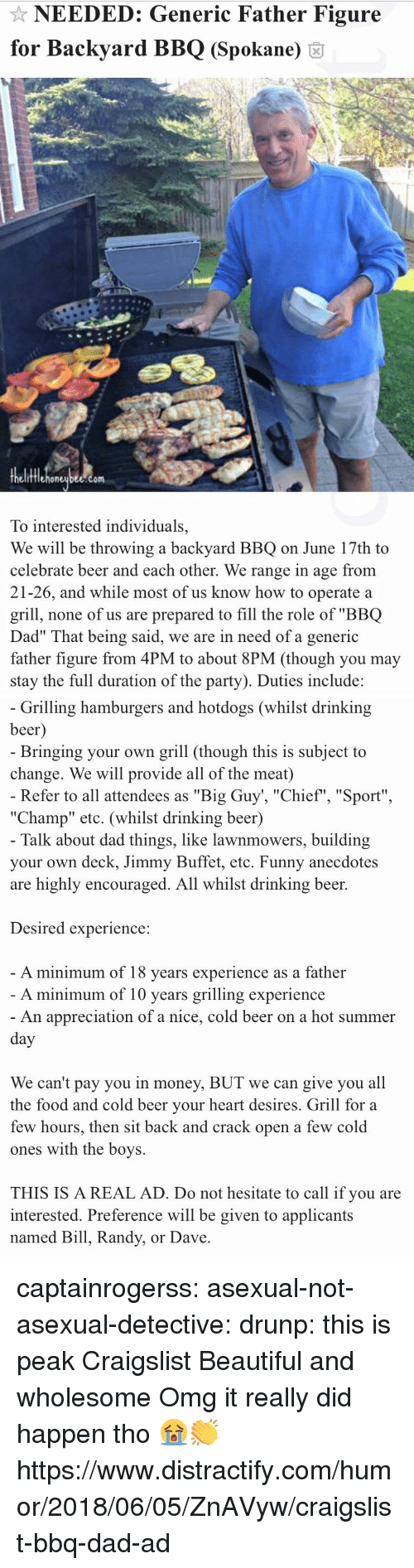 "drinking beer: NEEDED: Generic Father Figure  for Backyard BBQ (Spokane) 6  fflehoneubee.com  To interested individuals,  We will be throwing a backyard BBQ on June 17th to  celebrate beer and each other. We range in age from  21-26, and while most of us know how to operate a  grill, none of us are prepared to fill the role of ""BBQ  Dad"" That being said, we are in need of a generic  father figure from 4PM to about 8PM (though you may  stay the full duration of the party). Duties include:   Grilling hamburgers and hotdogs (whilst drinking  beer  Bringing your own grill (though this is subject to  change. We will provide all of the meat)  Refer to all attendees as ""Big Guy', ""Chief"", ""Sport""  ""Champ"" etc. (whilst drinking beer)  Talk about dad things, like lawnmowers, building  your own deck, Jimmy Buffet, etc. Funny anecdotes  are highly encouraged. All whilst drinking beer.  Desired experience:  A minimum of 18 vears experience as a father  A minimum of 10 years grilling experience  An appreciation of a nice, cold beer on a hot summer  We can't pay you in money, BUT we can give you all  the food and cold beer vour heart desires. Grill for a  few hours, then sit back and crack open a few cold  ones with the boys.  THIS IS A REAL AD. Do not hesitate to call if you are  interested. Preference will be given to applicants  named Bill, Randy, or Dave captainrogerss:   asexual-not-asexual-detective:   drunp: this is peak Craigslist  Beautiful and wholesome   Omg it really did happen tho 😭👏 https://www.distractify.com/humor/2018/06/05/ZnAVyw/craigslist-bbq-dad-ad"