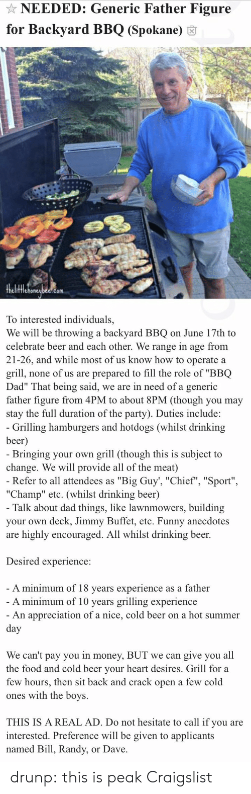 """hesitate: NEEDED: Generic Father Figure  for Backyard BBQ (Spokane) 6  fflehoneubee.com  To interested individuals,  We will be throwing a backyard BBQ on June 17th to  celebrate beer and each other. We range in age from  21-26, and while most of us know how to operate a  grill, none of us are prepared to fill the role of """"BBQ  Dad"""" That being said, we are in need of a generic  father figure from 4PM to about 8PM (though you may  stay the full duration of the party). Duties include:   Grilling hamburgers and hotdogs (whilst drinking  beer  Bringing your own grill (though this is subject to  change. We will provide all of the meat)  Refer to all attendees as """"Big Guy', """"Chief"""", """"Sport""""  """"Champ"""" etc. (whilst drinking beer)  Talk about dad things, like lawnmowers, building  your own deck, Jimmy Buffet, etc. Funny anecdotes  are highly encouraged. All whilst drinking beer.  Desired experience:  A minimum of 18 vears experience as a father  A minimum of 10 years grilling experience  An appreciation of a nice, cold beer on a hot summer  We can't pay you in money, BUT we can give you all  the food and cold beer vour heart desires. Grill for a  few hours, then sit back and crack open a few cold  ones with the boys.  THIS IS A REAL AD. Do not hesitate to call if you are  interested. Preference will be given to applicants  named Bill, Randy, or Dave drunp: this is peak Craigslist"""