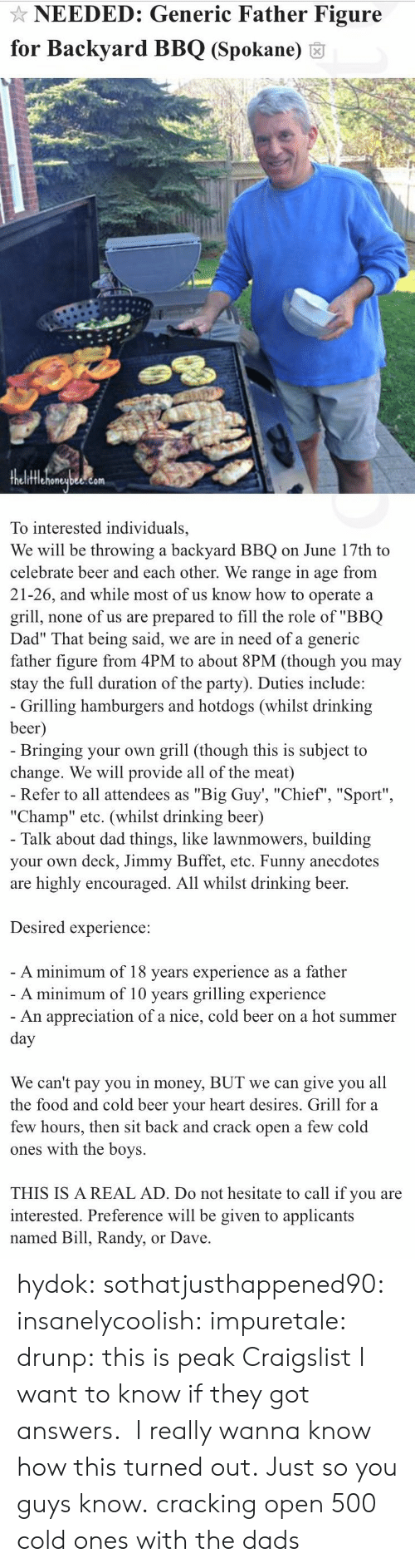 "drinking beer: NEEDED: Generic Father Figure  for Backyard BBQ (Spokane) 6  fflehoneubee.com  To interested individuals,  We will be throwing a backyard BBQ on June 17th to  celebrate beer and each other. We range in age from  21-26, and while most of us know how to operate a  grill, none of us are prepared to fill the role of ""BBQ  Dad"" That being said, we are in need of a generic  father figure from 4PM to about 8PM (though you may  stay the full duration of the party). Duties include:   Grilling hamburgers and hotdogs (whilst drinking  beer  Bringing your own grill (though this is subject to  change. We will provide all of the meat)  Refer to all attendees as ""Big Guy', ""Chief"", ""Sport""  ""Champ"" etc. (whilst drinking beer)  Talk about dad things, like lawnmowers, building  your own deck, Jimmy Buffet, etc. Funny anecdotes  are highly encouraged. All whilst drinking beer.  Desired experience:  A minimum of 18 vears experience as a father  A minimum of 10 years grilling experience  An appreciation of a nice, cold beer on a hot summer  We can't pay you in money, BUT we can give you all  the food and cold beer vour heart desires. Grill for a  few hours, then sit back and crack open a few cold  ones with the boys.  THIS IS A REAL AD. Do not hesitate to call if you are  interested. Preference will be given to applicants  named Bill, Randy, or Dave hydok: sothatjusthappened90:  insanelycoolish:   impuretale:  drunp: this is peak Craigslist I want to know if they got answers.   I really wanna know how this turned out.               Just so you guys know.  cracking open 500 cold ones with the dads"