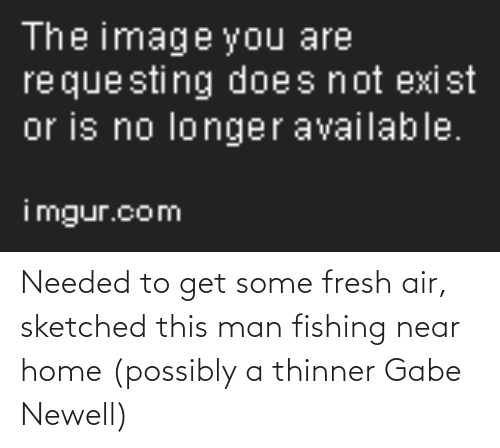 Gabe: Needed to get some fresh air, sketched this man fishing near home (possibly a thinner Gabe Newell)