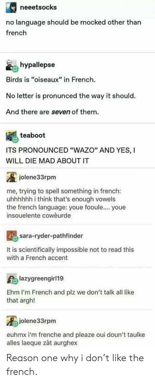"I Will Die: neeetsocks  no language should be mocked other than  french  hypallepse  Birds is ""oiseaux"" in French  No letter is pronunced the way it should.  And there are seven of them.  teaboot  ITS PRONOUNCED ""WAZO"" AND YES, I  WILL DIE MAD ABOUT IT  jolene33rpm  me, trying to spell something in french:  uhhhhh i think that's enough vowels  the french language: youe fooule... youe  insouelente cowèurde  sara-ryder-pathfinder  It is scientifically impossible not to read this  with a French accent  Alazygreengirl19  Ehm I'm French and plz we don't talk all like  that argh!  jolene33rpm  euhmx i'm frenche and pleaze oui doun't taulke  alles laeque zàt aurghex Reason one why i don't like the french."