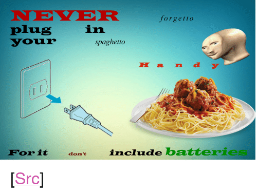 "Neer: NEER  plug  your  forgetto  in  spaghetto  E a d  Forit don include batterie <p>[<a href=""https://www.reddit.com/r/surrealmemes/comments/7f02aw/s_p_a_g_h_e_t_t_o_n_e_e_d_p_o_w_e_r/"">Src</a>]</p>"