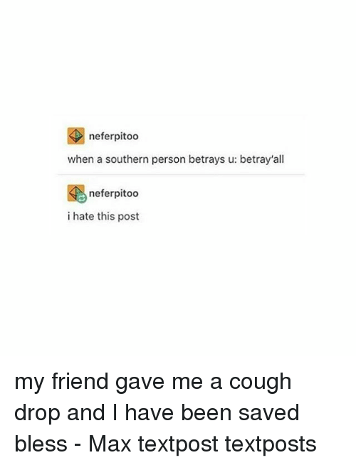 Memes, Been, and 🤖: neferpitoo  when a southern person betrays u: betray'all  neferpitoo  i hate this post my friend gave me a cough drop and I have been saved bless - Max textpost textposts