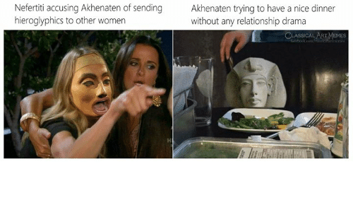 Classical Art: Nefertiti accusing Akhenaten of sending  hieroglyphics to other women  Akhenaten trying to have a nice dinner  without any relationship drama  CLASSICAL ART MEMES  feebook.com/ ertimemes