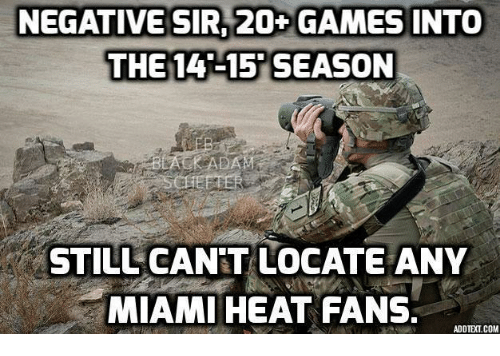 heat fans: NEGATIVE SIR 20 GAMES INTO  THE 14-15 SEASON  STILL CANT LOCATE ANY  MIAMI HEAT FANS.  ADD TEXT COM