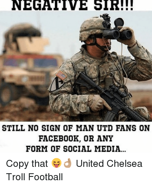 Chelsea, Football, and Memes: NEGATIVE  SIR!!!  STILL NO SIGN OF MAN UTD FANS ON  FACEB0OK, OR ANY  FORM OF SOCIAL MEDIA... Copy that 😝👌🏽 United Chelsea Troll Football