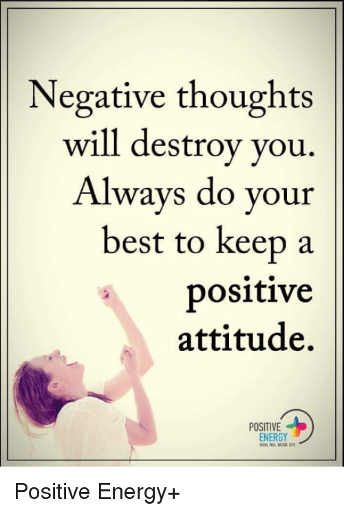 Energy, Memes, and Attitude: Negative thoughts  will destroy you.  Always do your  best to keep a  positive  attitude.  POSITIVE  ENERGY Positive Energy+