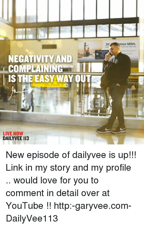 Memes, 🤖, and Episodes: NEGATIVITY AND  COMPLAINING  IS THE EASY WAY OUT  LIVE NOW  DAILY VEE I13  30  Imag  nus Miles.  r Card can take you  Restrod New episode of dailyvee is up!!! Link in my story and my profile .. would love for you to comment in detail over at YouTube !! http:-garyvee.com-DailyVee113
