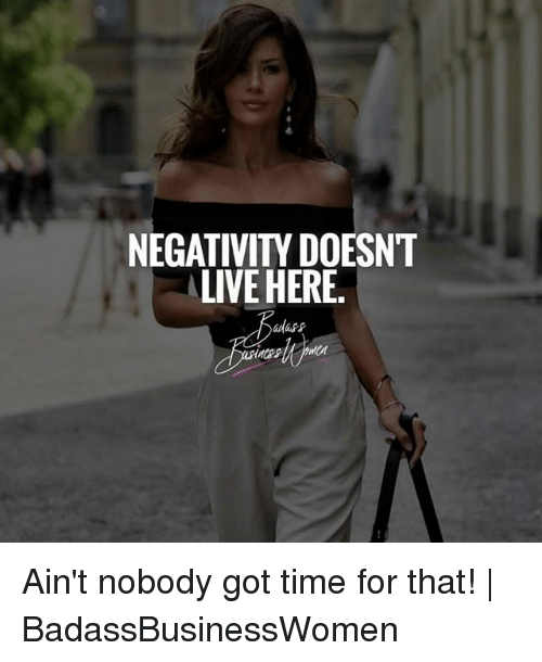 Memes, Ain't Nobody Got Time for That, and Live: NEGATIVITY DOESNT  LIVE HERE  adass Ain't nobody got time for that! | BadassBusinessWomen