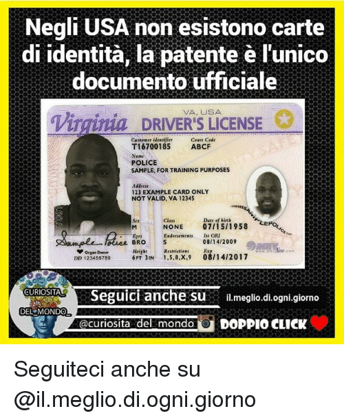 oris: Negli USA non esistono carte  di identita, la patente l'unico  documento ufficiale  Virginia DRIVERS LICENSE  Cown Code  Castomer identifier  T16700185  ABCF  Name  POLICE  SAMPLE, FOR TRAINING PURPOSES  Address  123 EXAMPLE CARD ONLY  NOT VALID, VA 12345  Date of birth  Class  M NONE  07/15/1958  Eyes  Endorsements Iss ORI  08/14/2009  BRO  V Organ Donor  Height Restrictions  08/14/2017  DD 123456789  6FT IN  1,5,8,X,9  CURIOSITAL  Seguici anche su  il meglio.di ogni giorno  DEL MONDO  acuriosita del mondo  O CLICK  DOPPIO Seguiteci anche su @il.meglio.di.ogni.giorno