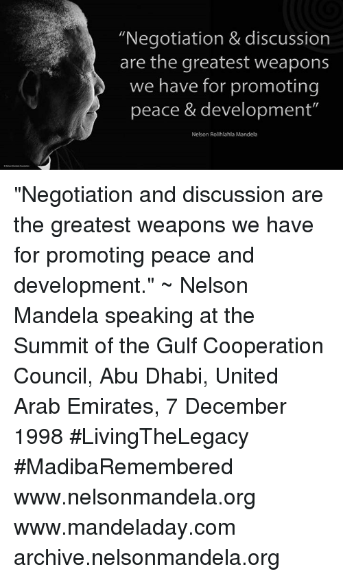 """abu dhabi: """"Negotiation & discussion  are the greatest weapons  we have for promoting  peace & development""""  Nelson Rolihlahla Mandela """"Negotiation and discussion are the greatest weapons we have for promoting peace and development."""" ~ Nelson Mandela speaking at the Summit of the Gulf Cooperation Council, Abu Dhabi, United Arab Emirates, 7 December 1998 #LivingTheLegacy #MadibaRemembered   www.nelsonmandela.org www.mandeladay.com archive.nelsonmandela.org"""