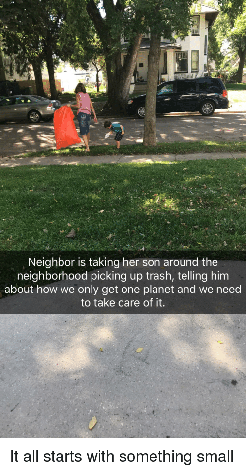 Trash, How, and Her: Neighbor is taking her son around the  neighborhood picking up trash, telling him  about how we only get one planet and we need  to take care of it.