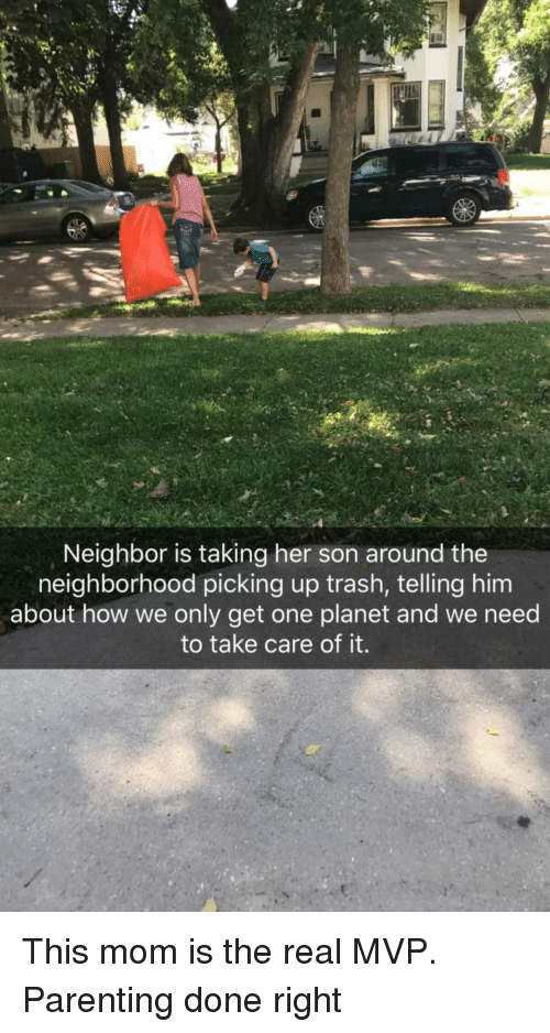 Trash, The Real, and Mom: Neighbor is taking her son around the  neighborhood picking up trash, telling him  about how we only get one planet and we need  to take care of it.