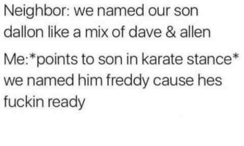 freddy: Neighbor: we named our son  dallon like a mix of dave & allen  Me:*points to son in karate stance*  we named him freddy cause hes  fuckin ready