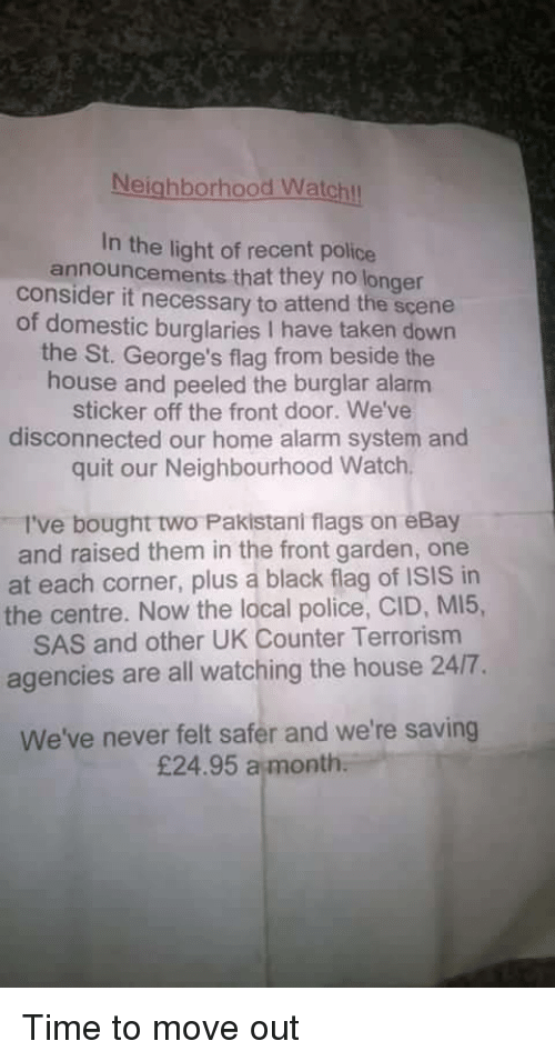 off-the-front: Neighborhood Watchl  In the light of recent police  announcements that they no longer  consider it necessary to attend the scene  of domestic burglaries I have taken down  the St. George's flag from beside the  house and peeled the burglar alarm  sticker off the front door. We've  disconnected our home alarm system and  quit our Neighbourhood Watch  I've bought two Pakistani flags on eBay  and raised them in the front garden, one  at each corner, plus a black flag of ISIS in  the centre. Now the local police, CID, MI5,  SAS and other UK Counter Terrorism  agencies are all watching the house 24/7.  We've never felt safer and we're saving  £24.95 a month Time to move out
