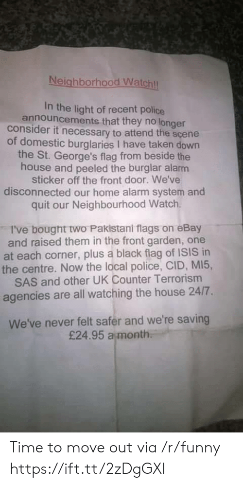 off-the-front: Neighborhood Watchl  In the light of recent police  announcements that they no longer  consider it necessary to attend the scene  of domestic burglaries I have taken down  the St. George's flag from beside the  house and peeled the burglar alarm  sticker off the front door. We've  disconnected our home alarm system and  quit our Neighbourhood Watch  I've bought two Pakistani flags on eBay  and raised them in the front garden, one  at each corner, plus a black flag of ISIS in  the centre. Now the local police, CID, MI5,  SAS and other UK Counter Terrorism  agencies are all watching the house 24/7.  We've never felt safer and we're saving  £24.95 a month Time to move out via /r/funny https://ift.tt/2zDgGXl