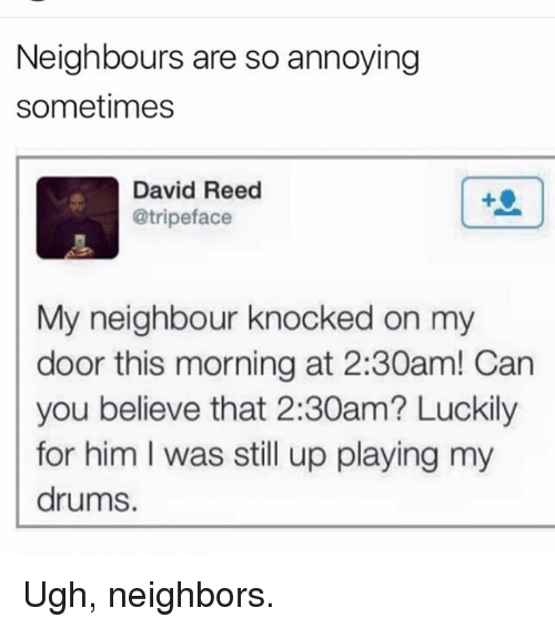 Memes, Neighbors, and Annoying: Neighbours are so annoying  sometimes  David Reed  @tripeface  My neighbour knocked on my  door this morning at 2:30am! Can  you believe that 2:30am? Luckily  for him I was still up playing my  drums. Ugh, neighbors.