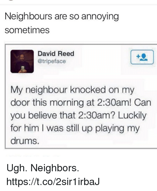Funny, Neighbors, and Annoying: Neighbours are so annoying  sometimes  David Reed  @tripeface  My neighbour knocked on my  door this morning at 2:30am! Can  you believe that 2:30am? Luckily  for him I was still up playing my  drums. Ugh. Neighbors. https://t.co/2sir1irbaJ