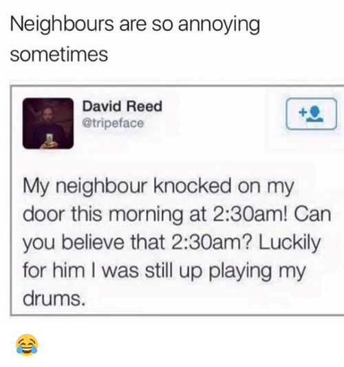 Memes, Annoying, and 🤖: Neighbours are so annoying  sometimes  David Reed  @tripeface  My neighbour knocked on my  door this morning at 2:30am! Can  you believe that 2:30am? Luckily  for him I was still up playing my  drums. 😂