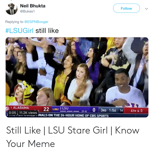 Lsu Stare: Neil Bhukta  Follow  @Bukes1  Replying to @ESPNBooger  #LSUGirl still like  1 ALABAMA  22  LSU 3 LSU  7-1 0 3RD 1:56 16 4TH & 5  1  0:05, 112K views  INALS ON THE 24-HOUR HOME OF CBS SPORTS Still Like | LSU Stare Girl | Know Your Meme