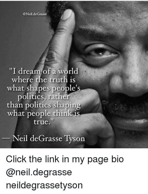 "Click, Memes, and Neil deGrasse Tyson: @Neil.deGrasse  ""I dream of a world  where the truth is  what shapes people's  politics, rather  than politics shaping  what people think is  true.  Neil deGrasse Tyson Click the link in my page bio @neil.degrasse neildegrassetyson"