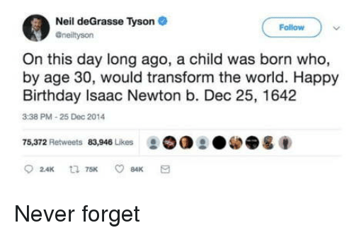 Neil deGrasse Tyson: Neil deGrasse Tyson  Follow  Gneiltyson  On this day long ago, a child was born who,  by age 30, would transform the world. Happy  Birthday Isaac Newton b. Dec 25, 1642  3:38 PM-25 Dec 2014  75,372 Retweets 83,946 Likes ②OO Never forget