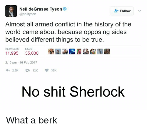 Neil deGrasse Tyson, Sherlock, and Dank Memes: Neil deGrasse Tyson  Follow  @neil tyson  Almost all armed conflict in the history of the  world came about because opposing sides  believed different things to be true.  RETWEETS  LIKES  35,030  11,995  2:15 pm 16 Feb 2017  2.5K  V 35K  t 12K  No shit Sherlock What a berk