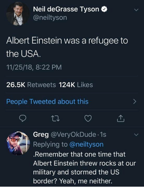 Neil deGrasse Tyson: Neil deGrasse Tyson  @neiltyson  Albert Einstein was a refugee to  the USA.  11/25/18, 8:22 PM  26.5K Retweets 124K Likes  People Tweeted about this  Greg @VeryOkDude 1s  Replying to @neiltyson  .Remember that one time that  Albert Einstein threw rocks at our  military and stormed the US  border? Yeah, me neither.