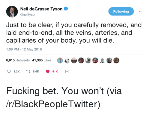 Blackpeopletwitter, Fucking, and Neil deGrasse Tyson: Neil deGrasse Tyson  @neiltyson  Following  Just to be clear, if you carefully removed, and  laid end-to-end, all the veins, arteries, and  capillaries of your body, you will die.  1:08 PM -12 May 2018  8,615 Retweets 41,305 Likes  1.2K  8.6K  41K <p>Fucking bet. You won't (via /r/BlackPeopleTwitter)</p>
