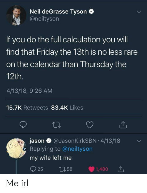 Friday the 13th: Neil deGrasse Tyson  @neiltyson  If you do the full calculation you will  find that Friday the 13th is no less rare  on the calendar than Thursday the  12th.  4/13/18, 9:26 AM  15.7K Retweets 83.4K Likes  jason @JasonKirkSBN 4/13/18  Replying to @neiltyson  my wife left me Me irl