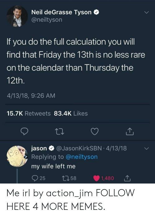 Friday the 13th: Neil deGrasse Tyson  @neiltyson  If you do the full calculation you will  find that Friday the 13th is no less rare  on the calendar than Thursday the  12th.  4/13/18, 9:26 AM  15.7K Retweets 83.4K Likes  jason@Jason KirkSBN 4/13/18  Replying to @neiltyson  my wife left me  25  t58  1,480 Me irl by action_jim FOLLOW HERE 4 MORE MEMES.