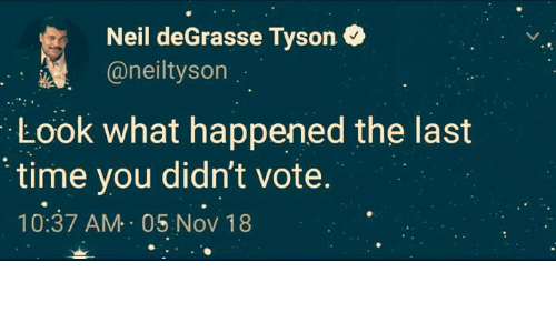 Neil deGrasse Tyson: Neil deGrasse Tyson  @neiltyson  Look what happened the last  time you didn't vote.  10:37 AM 05 Nov 18