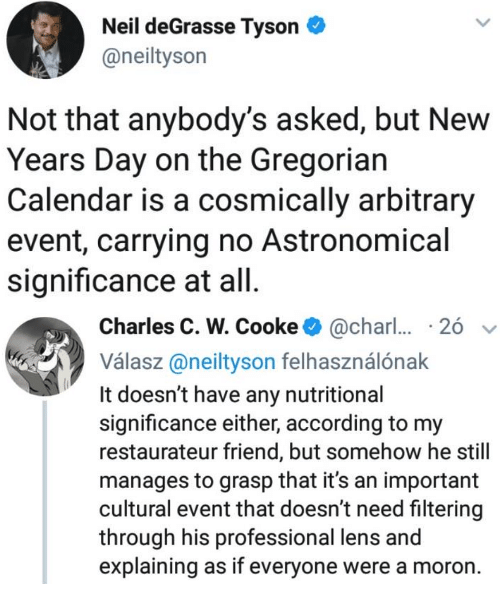 new years day: Neil deGrasse Tyson  @neiltyson  Not that anybody's asked, but New  Years Day on the Gregorian  Calendar is a cosmically arbitrary  event, carrying no Astronomical  significance at all   Charles C. W. Cooke@char  26  Válasz@neityson felhasználónak  It doesn't have any nutritional  significance either, according to my  restaurateur friend, but somehow he still  manages to grasp that it's an important  cultural event that doesn't need filtering  through his professional lens and  explaining as if everyone were a moron.