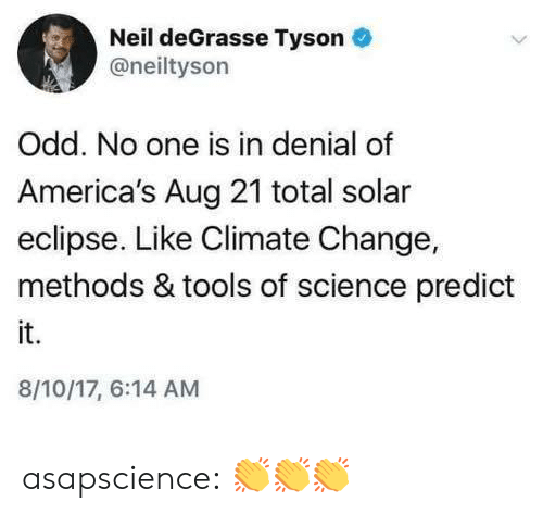 in denial: Neil deGrasse Tyson  @neiltyson  Odd. No one is in denial of  America's Aug 21 total solar  eclipse. Like Climate Change,  methods & tools of science predict  it.  8/10/17, 6:14 AM asapscience:  👏👏👏