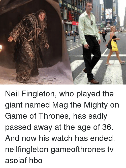 Hbo, Memes, and Giant: Neil Fingleton, who played the giant named Mag the Mighty on Game of Thrones, has sadly passed away at the age of 36. And now his watch has ended. neilfingleton gameofthrones tv asoiaf hbo