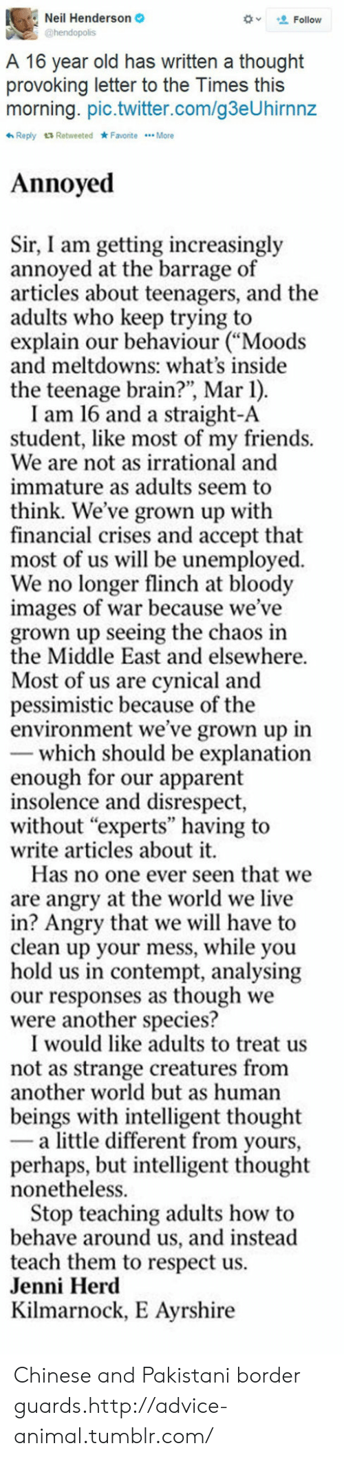 """insolence: Neil Henderson  Follow  @hendopolis  A 16 year old has written a thought  provoking letter to the Times this  morning. pic.twitter.com/g3eUhirnnz  Reply tRetweetedFavonte. More  Annoyed  Sir, I am getting increasingly  annoyed at the barrage of  articles about teenagers, and the  adults who keep trying to  explain our behaviour (""""Moods  and meltdowns: what's inside  the teenage brain?"""", Mar 1)  I am 16 and a straight-A  student, like most of my friends.  We are not as irrational and  immature as adults seem to  think. We've grown up with  financial crises and accept that  most of us will be unemployed.  We no longer flinch at bloody  images of war because we've  grown up seeing the chaos in  the Middle East and elsewhere.  Most of us are cynical and  pessimistic because of the  environment we've grown up in  which should be explanation  enough for our apparent  insolence and disrespect,  without """"experts"""" having to  write articles about it.  Has no one ever seen that we  are angry at the world we live  in? Angry that we will have to  clean up your mess, while you  hold us in contempt, analysing  our responses as though we  were another species?  I would like adults to treat us  not as strange creatures from  another world but as human  beings with intelligent thought  a little different from yours,  perhaps, but intelligent thought  nonetheless.  Stop teaching adults how to  behave around us, and instead  teach them to respect us.  Jenni Herd  Kilmarnock, E Ayrshire Chinese and Pakistani border guards.http://advice-animal.tumblr.com/"""