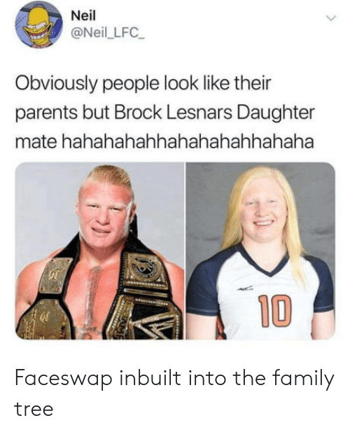 Brock: Neil  @Neil LFC  Obviously people look like their  parents but Brock Lesnars Daughter  mate hahahahahhahahahahhahaha  10 Faceswap inbuilt into the family tree