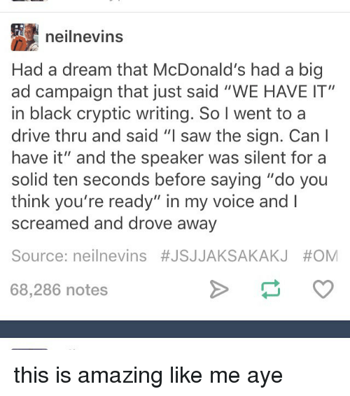 """A Dream, McDonalds, and Memes: neilnevins  Had a dream that McDonald's had a big  ad campaign that just said """"WE HAVE IT""""  in black cryptic writing. So I went to a  drive thru and said """"I saw the sign. Can  have it"""" and the speaker was silent for a  solid ten seconds before saying """"do you  think you're ready"""" in my voice and  screamed and drove away  Source: neil nevins #JSJJAKSAKAKJ #OM  68,286 notes this is amazing like me aye"""