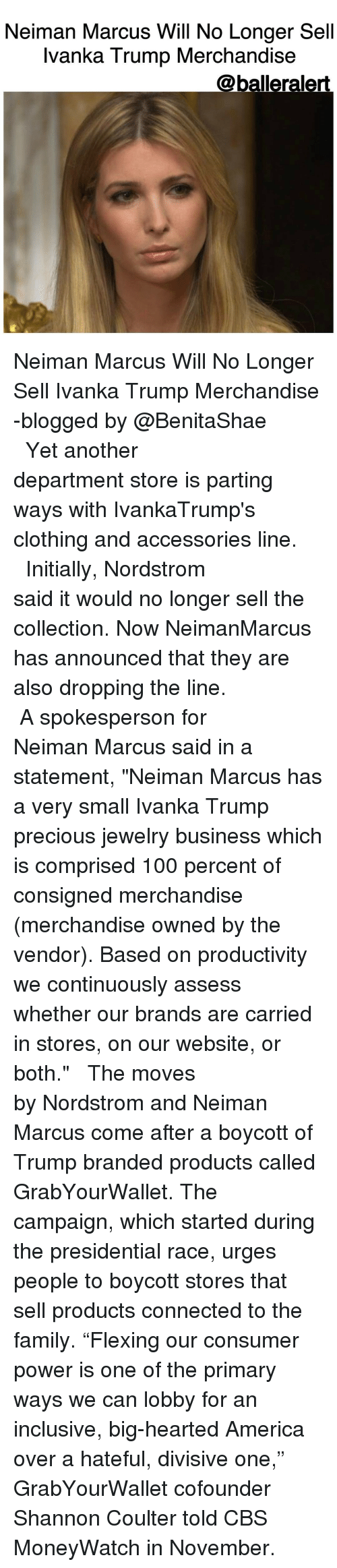 """consumate: Neiman Marcus Will No Longer Sell  Ivanka Trump Merchandise  @balleralert. Neiman Marcus Will No Longer Sell Ivanka Trump Merchandise -blogged by @BenitaShae ⠀⠀⠀⠀⠀⠀⠀⠀⠀ ⠀⠀⠀⠀⠀⠀⠀⠀⠀ Yet another department store is parting ways with IvankaTrump's clothing and accessories line. ⠀⠀⠀⠀⠀⠀⠀⠀⠀ ⠀⠀⠀⠀⠀⠀⠀⠀⠀ Initially, Nordstrom said it would no longer sell the collection. Now NeimanMarcus has announced that they are also dropping the line. ⠀⠀⠀⠀⠀⠀⠀⠀⠀ ⠀⠀⠀⠀⠀⠀⠀⠀⠀ A spokesperson for Neiman Marcus said in a statement, """"Neiman Marcus has a very small Ivanka Trump precious jewelry business which is comprised 100 percent of consigned merchandise (merchandise owned by the vendor). Based on productivity we continuously assess whether our brands are carried in stores, on our website, or both."""" ⠀⠀⠀⠀⠀⠀⠀⠀⠀ ⠀⠀⠀⠀⠀⠀⠀⠀⠀ The moves by Nordstrom and Neiman Marcus come after a boycott of Trump branded products called GrabYourWallet. The campaign, which started during the presidential race, urges people to boycott stores that sell products connected to the family. """"Flexing our consumer power is one of the primary ways we can lobby for an inclusive, big-hearted America over a hateful, divisive one,"""" GrabYourWallet cofounder Shannon Coulter told CBS MoneyWatch in November."""