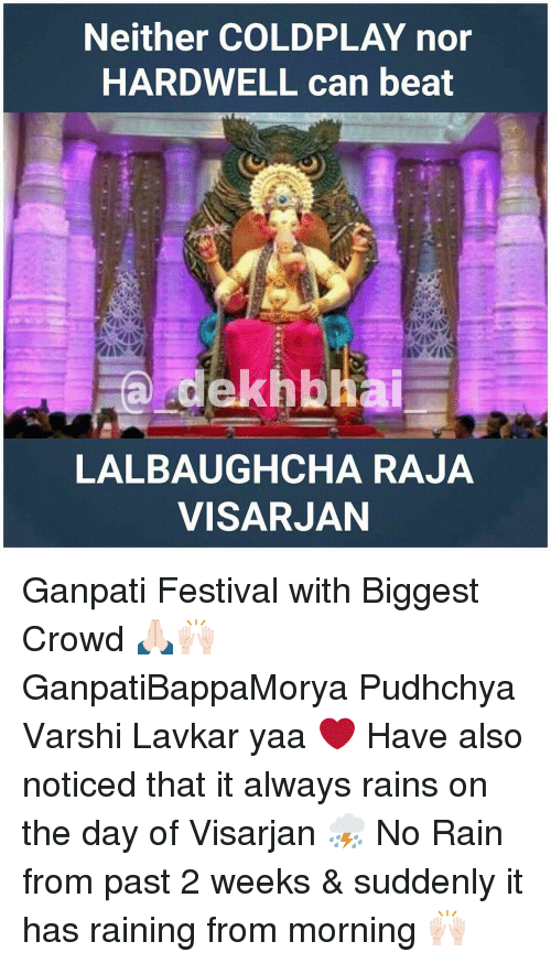 no rain: Neither COLDPLAY nor  HARDWELL can beat  a edekhbhai  LALBAUGHCHA RAJA  VISARJAN Ganpati Festival with Biggest Crowd 🙏🏻🙌🏻 GanpatiBappaMorya Pudhchya Varshi Lavkar yaa ❤️ Have also noticed that it always rains on the day of Visarjan ⛈ No Rain from past 2 weeks & suddenly it has raining from morning 🙌🏻
