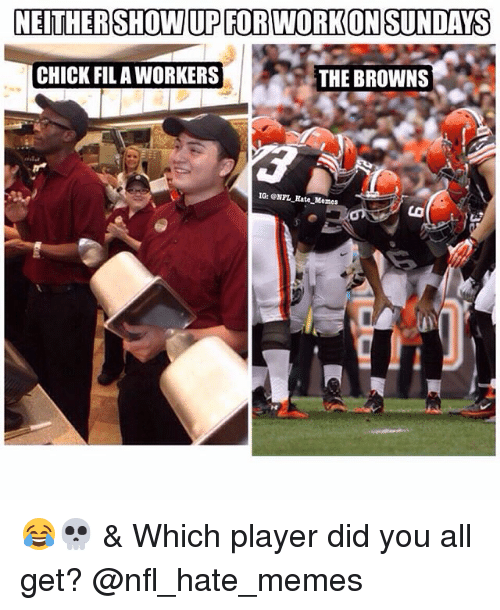 Memes, Nfl, and Browns: NEITHER SHOW UP FORWORKONSUNDAYS  CHICK FIL AWORKERS  THE BROWNS  IG: ONFL Rate Memes 😂💀 & Which player did you all get? @nfl_hate_memes
