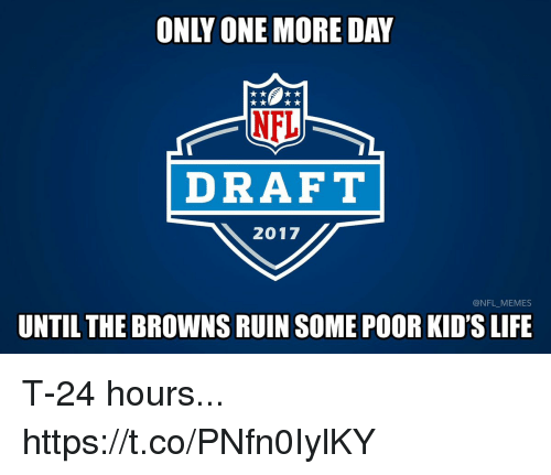 Football, Life, and Memes: NEL  DRAFT  2017  @NFL MEMES  UNTIL THE BROWNSRUIN SOME POOR KID'S LIFE T-24 hours... https://t.co/PNfn0IylKY