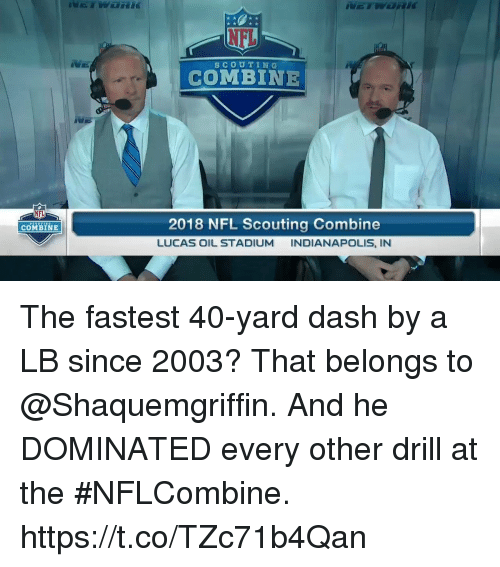 Memes, Nfl, and Indianapolis: NEL  SCOUTING  COMBINE  NFL  2018 NFL Scouting Combine  LUCAS OIL STADIUM INDIANAPOLIS, IN  COMBINE The fastest 40-yard dash by a LB since 2003? That belongs to @Shaquemgriffin.  And he DOMINATED every other drill at the #NFLCombine. https://t.co/TZc71b4Qan