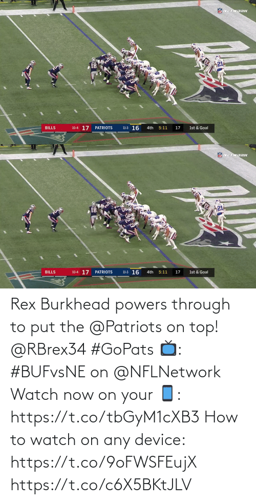 Rex: NEL VETWORK  21  18  11-3 16  10-4 17  BILLS  PATRIOTS  4th  5:11  17  1st & Goal   NFL VETWDRK  18  10-4 17  11-3 16  BILLS  PATRIOTS  4th  5:11  17  1st & Goal Rex Burkhead powers through to put the @Patriots on top! @RBrex34 #GoPats  📺: #BUFvsNE on @NFLNetwork Watch now on your 📱: https://t.co/tbGyM1cXB3  How to watch on any device: https://t.co/9oFWSFEujX https://t.co/c6X5BKtJLV