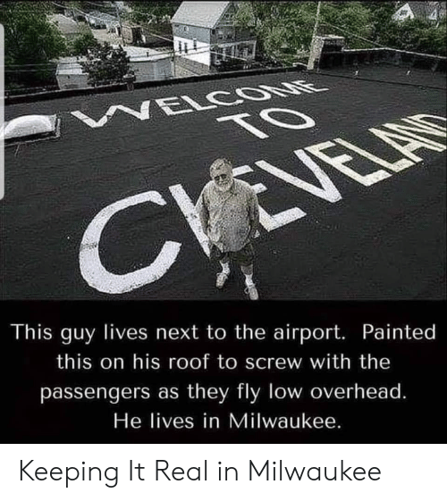 Keeping It Real: NELCOONE  TO  CVEVELAS  This guy lives next to the airport. Painted  this on his roof to screw with the  passengers as they fly low overhead.  He lives in Milwaukee. Keeping It Real in Milwaukee