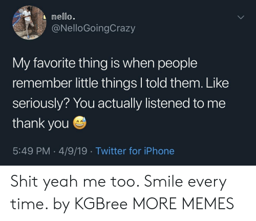 my-favorite-thing: nello.  @NelloGoingCrazy  My favorite thing is when people  remember little things l told them. Like  seriously? You actually listened to me  thank you  5:49 PM 4/9/19 Twitter for iPhone Shit yeah me too. Smile every time. by KGBree MORE MEMES